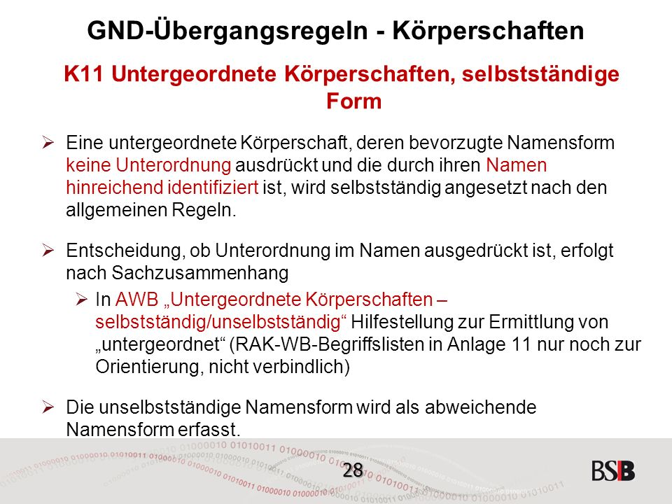 28 GND-Übergangsregeln - Körperschaften K11 Untergeordnete Körperschaften, selbstständige Form  Eine untergeordnete Körperschaft, deren bevorzugte Namensform keine Unterordnung ausdrückt und die durch ihren Namen hinreichend identifiziert ist, wird selbstständig angesetzt nach den allgemeinen Regeln.
