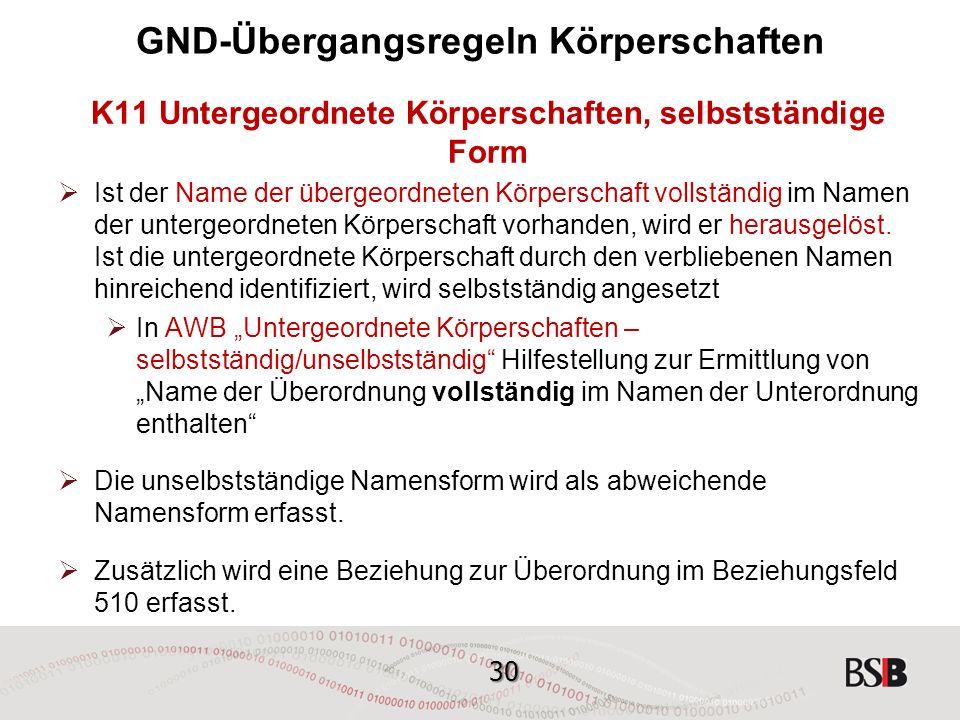 30 GND-Übergangsregeln Körperschaften K11 Untergeordnete Körperschaften, selbstständige Form  Ist der Name der übergeordneten Körperschaft vollständig im Namen der untergeordneten Körperschaft vorhanden, wird er herausgelöst.