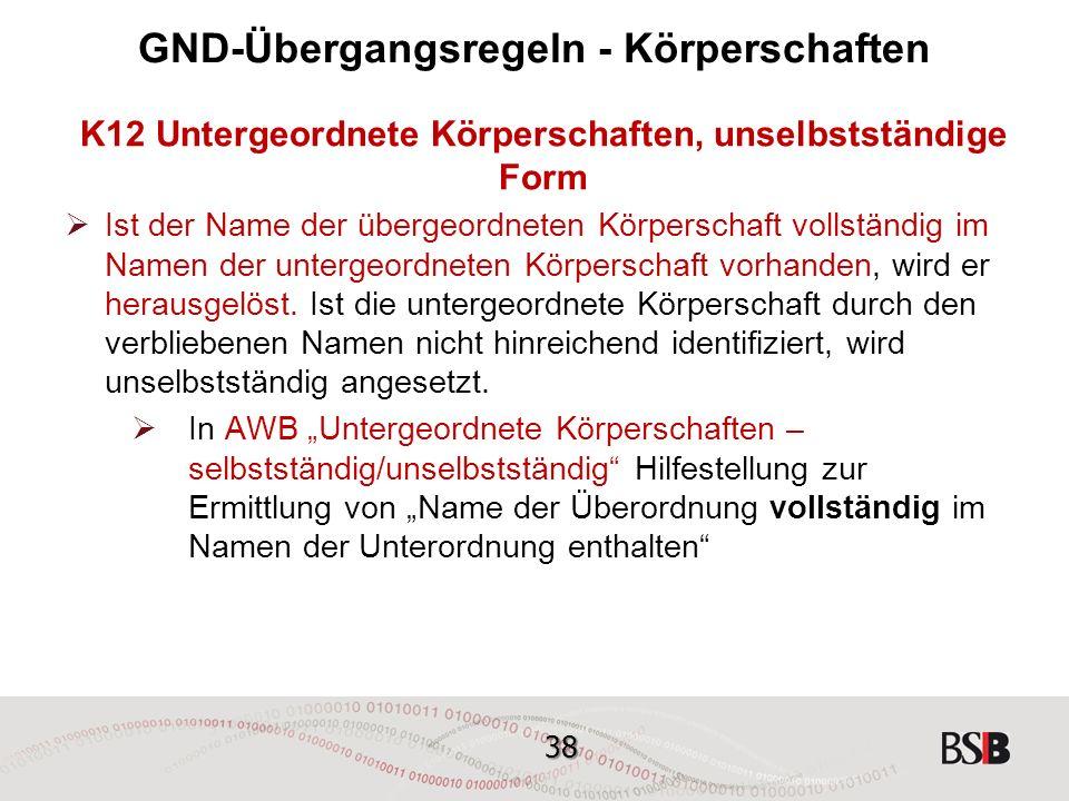 38 GND-Übergangsregeln - Körperschaften K12 Untergeordnete Körperschaften, unselbstständige Form  Ist der Name der übergeordneten Körperschaft vollständig im Namen der untergeordneten Körperschaft vorhanden, wird er herausgelöst.
