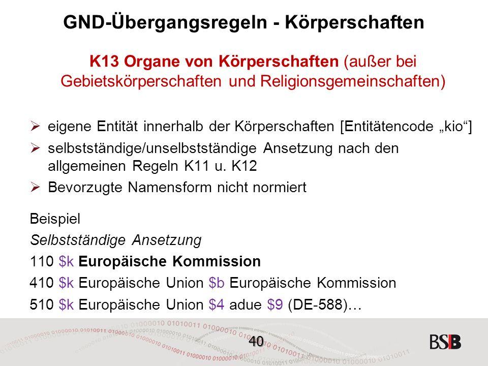 """40 GND-Übergangsregeln - Körperschaften K13 Organe von Körperschaften (außer bei Gebietskörperschaften und Religionsgemeinschaften)  eigene Entität innerhalb der Körperschaften [Entitätencode """"kio ]  selbstständige/unselbstständige Ansetzung nach den allgemeinen Regeln K11 u."""