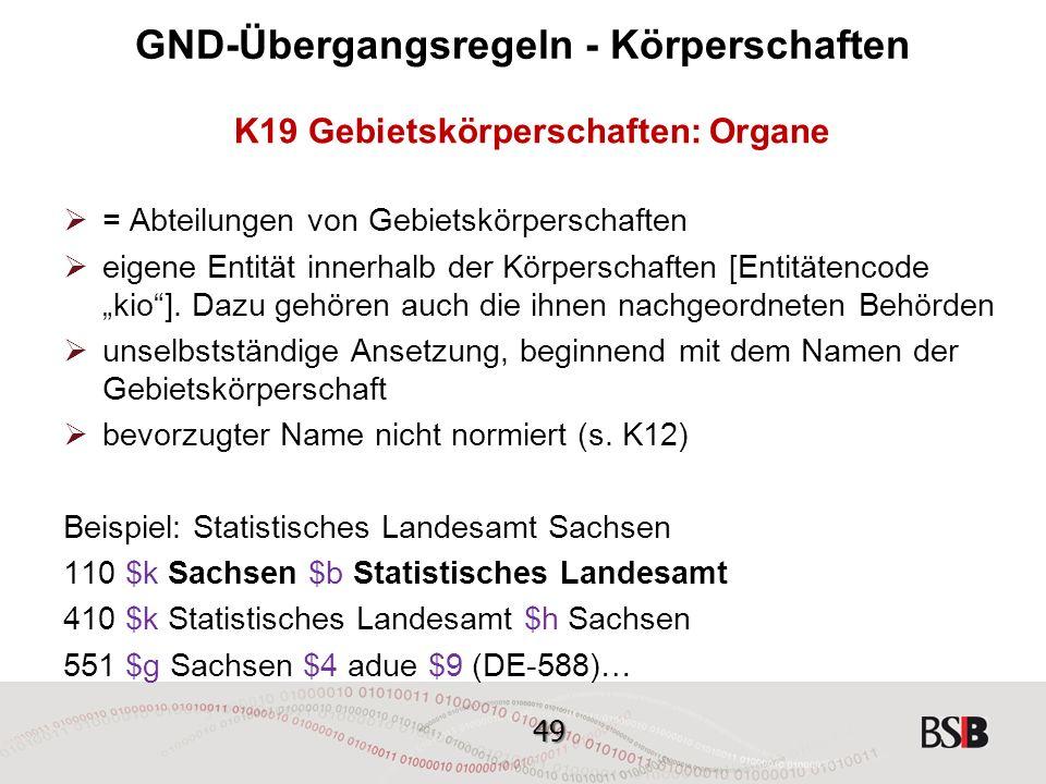 """49 GND-Übergangsregeln - Körperschaften K19 Gebietskörperschaften: Organe  = Abteilungen von Gebietskörperschaften  eigene Entität innerhalb der Körperschaften [Entitätencode """"kio ]."""