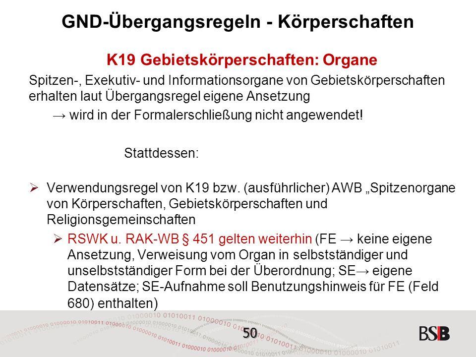50 GND-Übergangsregeln - Körperschaften K19 Gebietskörperschaften: Organe Spitzen-, Exekutiv- und Informationsorgane von Gebietskörperschaften erhalten laut Übergangsregel eigene Ansetzung → wird in der Formalerschließung nicht angewendet.