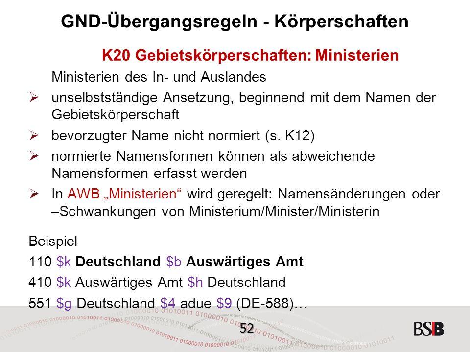 52 GND-Übergangsregeln - Körperschaften K20 Gebietskörperschaften: Ministerien Ministerien des In- und Auslandes  unselbstständige Ansetzung, beginnend mit dem Namen der Gebietskörperschaft  bevorzugter Name nicht normiert (s.
