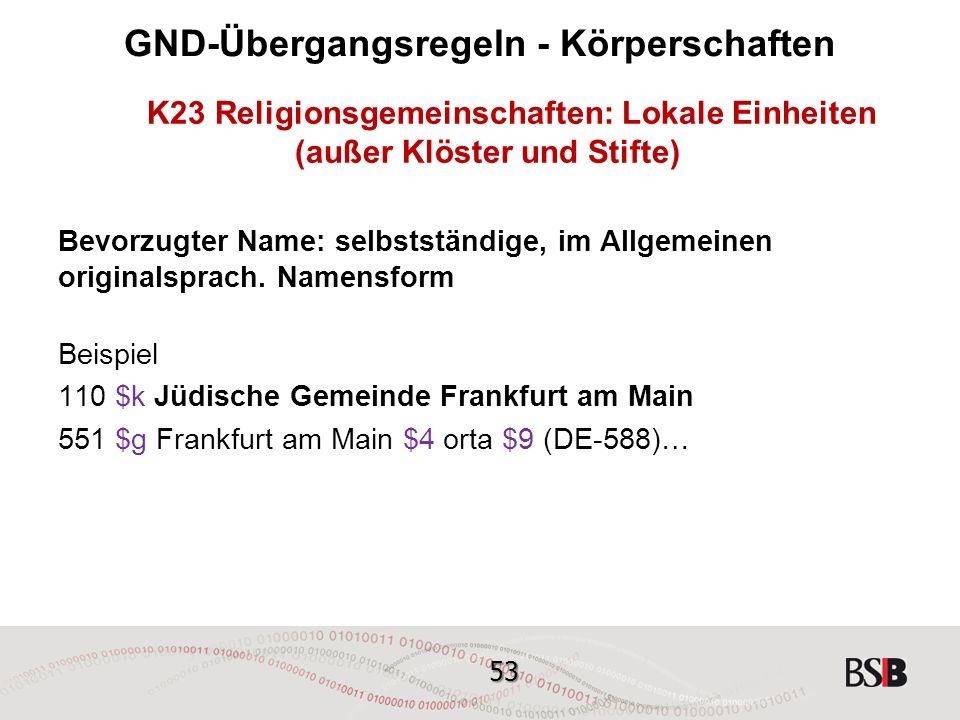 53 GND-Übergangsregeln - Körperschaften K23 Religionsgemeinschaften: Lokale Einheiten (außer Klöster und Stifte) Bevorzugter Name: selbstständige, im Allgemeinen originalsprach.