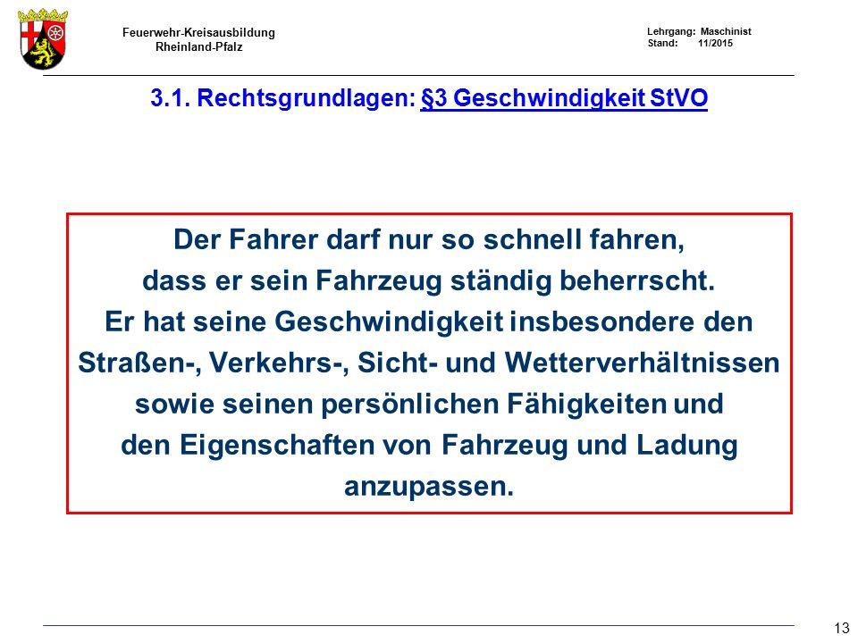 Feuerwehr-Kreisausbildung Rheinland-Pfalz Lehrgang: Maschinist Stand: 11/2015 Der Fahrer darf nur so schnell fahren, dass er sein Fahrzeug ständig beherrscht.