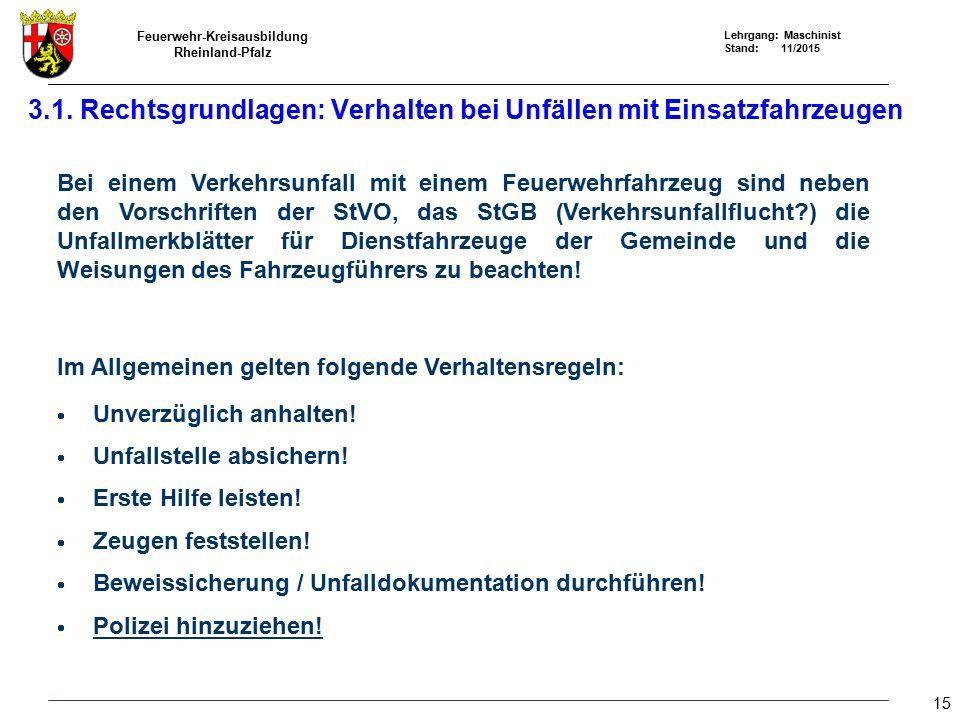 Feuerwehr-Kreisausbildung Rheinland-Pfalz Lehrgang: Maschinist Stand: 11/2015 Bei einem Verkehrsunfall mit einem Feuerwehrfahrzeug sind neben den Vorschriften der StVO, das StGB (Verkehrsunfallflucht ) die Unfallmerkblätter für Dienstfahrzeuge der Gemeinde und die Weisungen des Fahrzeugführers zu beachten.