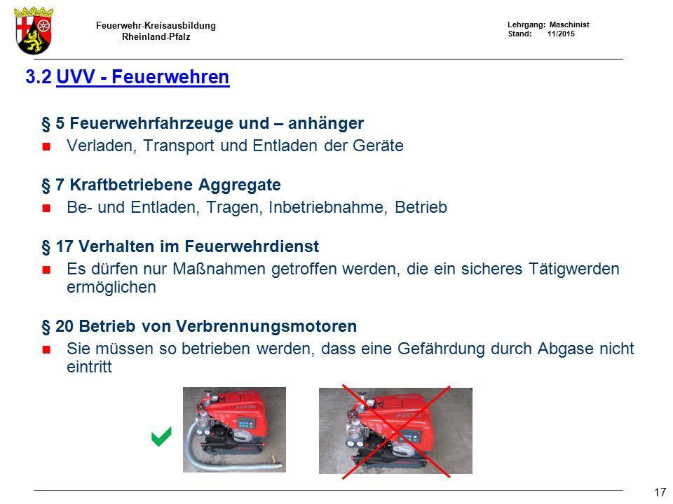 Feuerwehr-Kreisausbildung Rheinland-Pfalz Lehrgang: Maschinist Stand: 11/2015 § 5 Feuerwehrfahrzeuge und – anhänger Verladen, Transport und Entladen der Geräte § 7 Kraftbetriebene Aggregate Be- und Entladen, Tragen, Inbetriebnahme, Betrieb § 17 Verhalten im Feuerwehrdienst Es dürfen nur Maßnahmen getroffen werden, die ein sicheres Tätigwerden ermöglichen § 20 Betrieb von Verbrennungsmotoren Sie müssen so betrieben werden, dass eine Gefährdung durch Abgase nicht eintritt 3.2 UVV - Feuerwehren  17