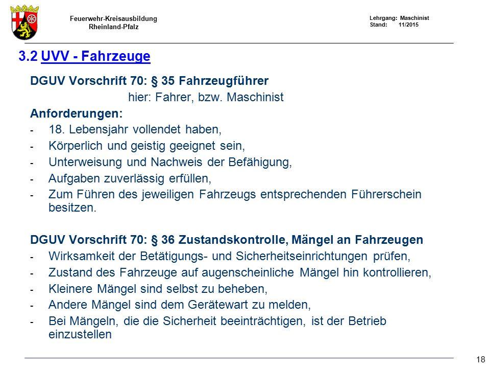 Feuerwehr-Kreisausbildung Rheinland-Pfalz Lehrgang: Maschinist Stand: 11/2015 3.2 UVV - Fahrzeuge DGUV Vorschrift 70: § 35 Fahrzeugführer hier: Fahrer, bzw.