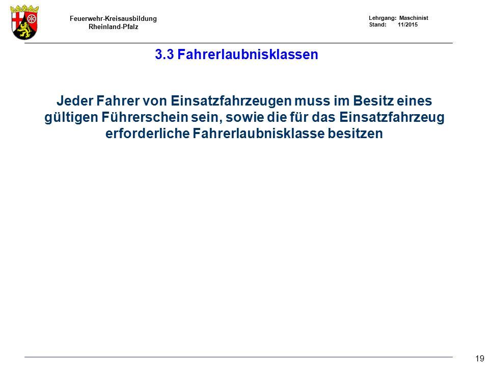 Feuerwehr-Kreisausbildung Rheinland-Pfalz Lehrgang: Maschinist Stand: 11/2015 3.3 Fahrerlaubnisklassen Jeder Fahrer von Einsatzfahrzeugen muss im Besitz eines gültigen Führerschein sein, sowie die für das Einsatzfahrzeug erforderliche Fahrerlaubnisklasse besitzen 19