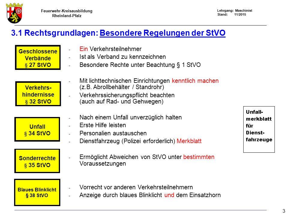 Feuerwehr-Kreisausbildung Rheinland-Pfalz Lehrgang: Maschinist Stand: 11/2015 3.1 Rechtsgrundlagen: Besondere Regelungen der StVO - Ein Verkehrsteilnehmer - Ist als Verband zu kennzeichnen - Besondere Rechte unter Beachtung § 1 StVO - Mit lichttechnischen Einrichtungen kenntlich machen (z.B.