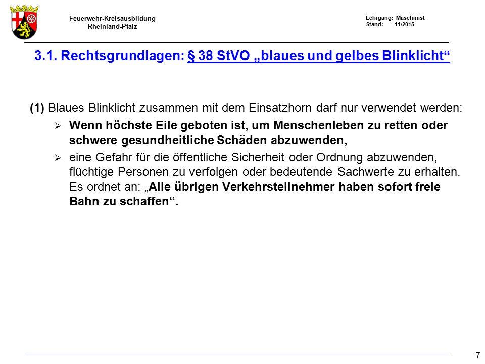 Feuerwehr-Kreisausbildung Rheinland-Pfalz Lehrgang: Maschinist Stand: 11/2015 8 Blaues Blinklicht alleine darf nur von den damit ausgerüsteten Fahrzeugen und nur zur Warnung an Unfall- oder sonstigen Einsatzstellen, bei Einsatzfahrten oder bei der Begleitung von Fahrzeugen oder von Geschlossenen Verbänden verwendet werden.