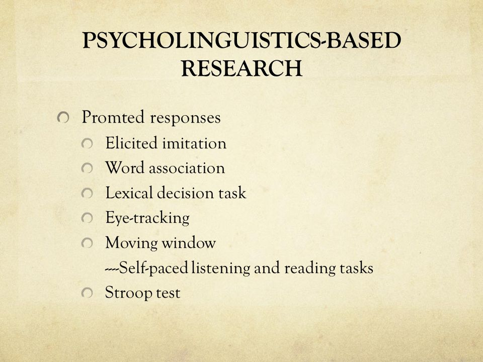 PSYCHOLINGUISTICS-BASED RESEARCH Promted responses Elicited imitation Word association Lexical decision task Eye-tracking Moving window ----Self-paced listening and reading tasks Stroop test