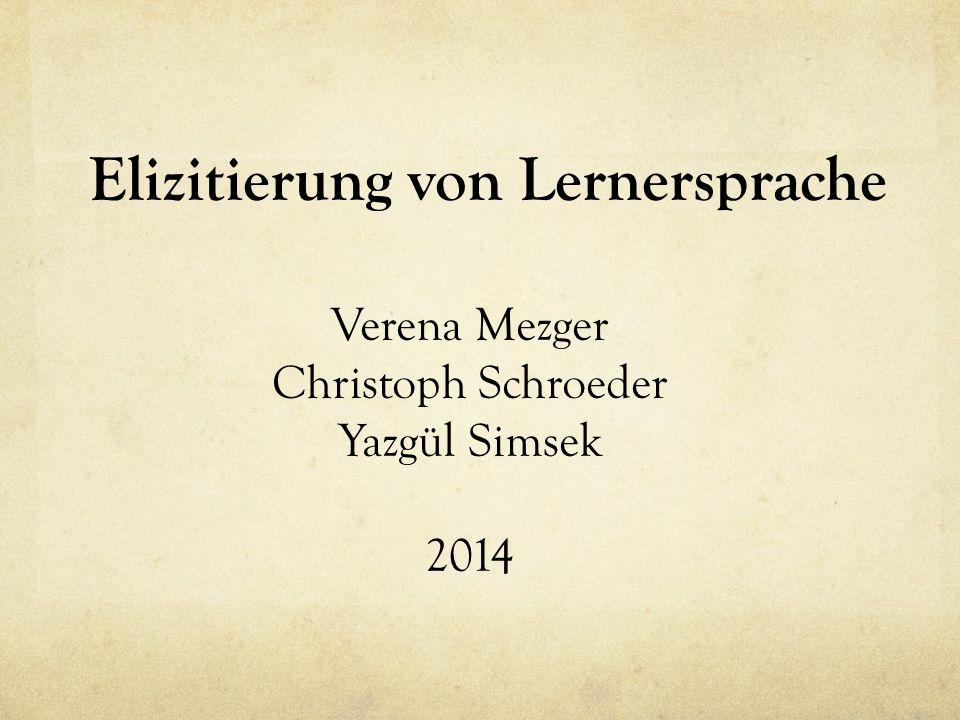 Elizitierung von Lernersprache Verena Mezger Christoph Schroeder Yazgül Simsek 2014