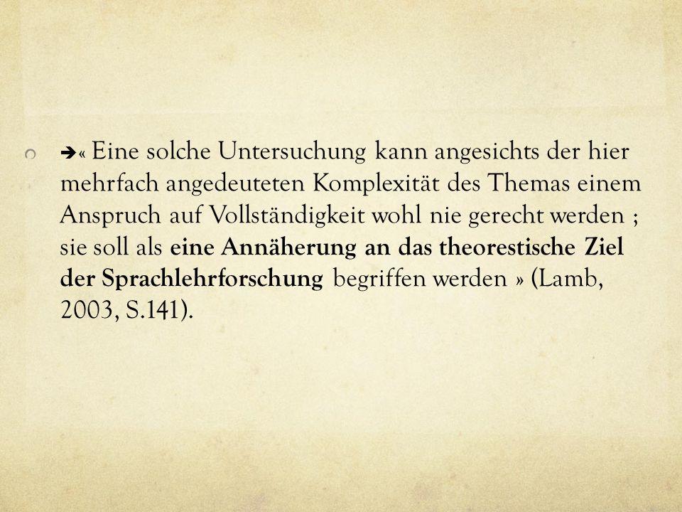  « Eine solche Untersuchung kann angesichts der hier mehrfach angedeuteten Komplexität des Themas einem Anspruch auf Vollständigkeit wohl nie gerecht werden ; sie soll als eine Annäherung an das theorestische Ziel der Sprachlehrforschung begriffen werden » (Lamb, 2003, S.141).
