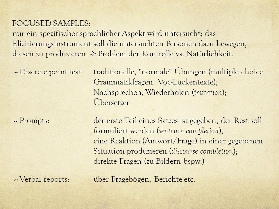 FOCUSED SAMPLES: nur ein spezifischer sprachlicher Aspekt wird untersucht; das Elizitierungsinstrument soll die untersuchten Personen dazu bewegen, diesen zu produzieren.