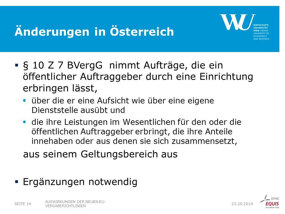 Änderungen in Österreich  § 10 Z 7 BVergG nimmt Aufträge, die ein öffentlicher Auftraggeber durch eine Einrichtung erbringen lässt,  über die er eine Aufsicht wie über eine eigene Dienststelle ausübt und  die ihre Leistungen im Wesentlichen für den oder die öffentlichen Auftraggeber erbringt, die ihre Anteile innehaben oder aus denen sie sich zusammensetzt, aus seinem Geltungsbereich aus  Ergänzungen notwendig AUSWIRKUNGEN DER NEUEN EU- VERGABERICHTLINIEN SEITE 14 23.10.2014