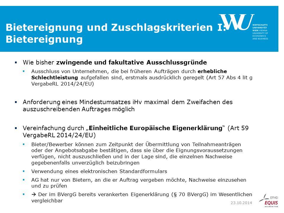 """Bietereignung und Zuschlagskriterien I: Bietereignung  Wie bisher zwingende und fakultative Ausschlussgründe  Ausschluss von Unternehmen, die bei früheren Aufträgen durch erhebliche Schlechtleistung aufgefallen sind, erstmals ausdrücklich geregelt (Art 57 Abs 4 lit g VergabeRL 2014/24/EU)  Anforderung eines Mindestumsatzes iHv maximal dem Zweifachen des auszuschreibenden Auftrages möglich  Vereinfachung durch """"Einheitliche Europäische Eigenerklärung (Art 59 VergabeRL 2014/24/EU)  Bieter/Bewerber können zum Zeitpunkt der Übermittlung von Teilnahmeanträgen oder der Angebotsabgabe bestätigen, dass sie über die Eignungsvoraussetzungen verfügen, nicht auszuschließen und in der Lage sind, die einzelnen Nachweise gegebenenfalls unverzüglich beizubringen  Verwendung eines elektronischen Standardformulars  AG hat nur von Bietern, an die er Auftrag vergeben möchte, Nachweise einzusehen und zu prüfen  Der im BVergG bereits verankerten Eigenerklärung (§ 70 BVergG) im Wesentlichen vergleichbar 23.10.2014"""