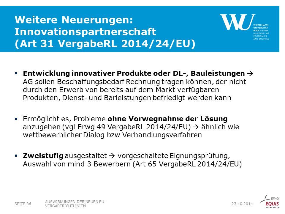 Weitere Neuerungen: Innovationspartnerschaft (Art 31 VergabeRL 2014/24/EU)  Entwicklung innovativer Produkte oder DL-, Bauleistungen  AG sollen Beschaffungsbedarf Rechnung tragen können, der nicht durch den Erwerb von bereits auf dem Markt verfügbaren Produkten, Dienst- und Barleistungen befriedigt werden kann  Ermöglicht es, Probleme ohne Vorwegnahme der Lösung anzugehen (vgl Erwg 49 VergabeRL 2014/24/EU)  ähnlich wie wettbewerblicher Dialog bzw Verhandlungsverfahren  Zweistufig ausgestaltet  vorgeschaltete Eignungsprüfung, Auswahl von mind 3 Bewerbern (Art 65 VergabeRL 2014/24/EU) AUSWIRKUNGEN DER NEUEN EU- VERGABERICHTLINIEN SEITE 36 23.10.2014