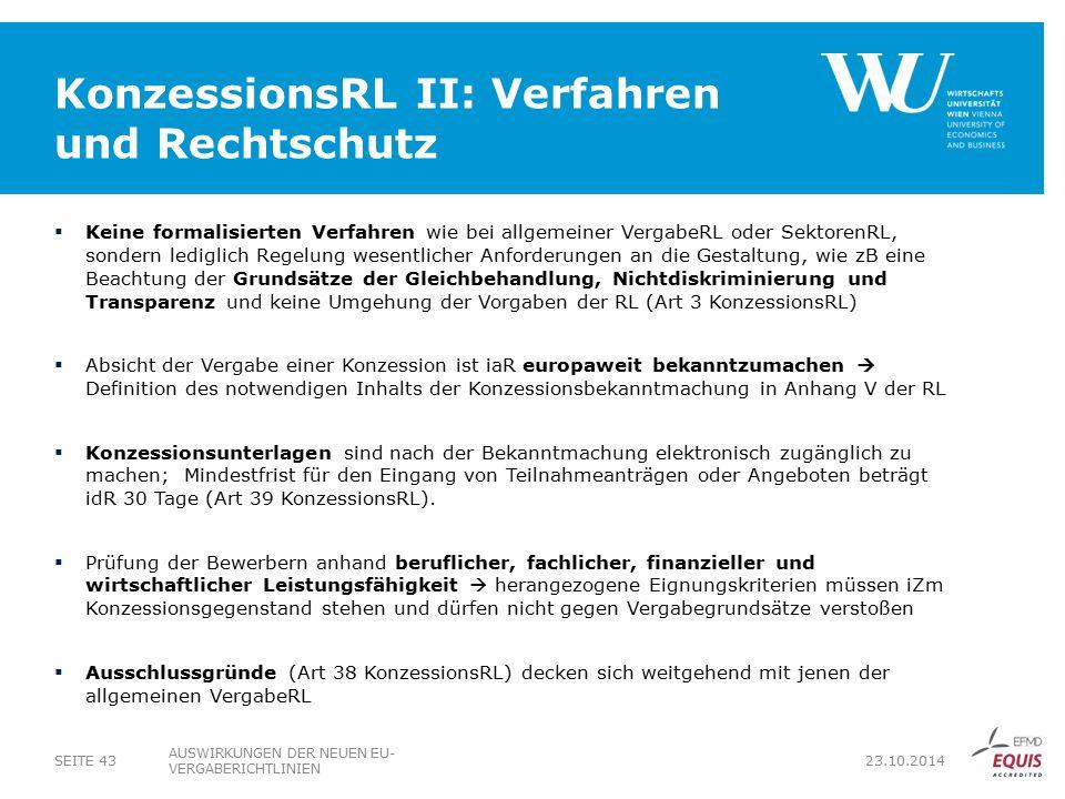 KonzessionsRL II: Verfahren und Rechtschutz  Keine formalisierten Verfahren wie bei allgemeiner VergabeRL oder SektorenRL, sondern lediglich Regelung wesentlicher Anforderungen an die Gestaltung, wie zB eine Beachtung der Grundsätze der Gleichbehandlung, Nichtdiskriminierung und Transparenz und keine Umgehung der Vorgaben der RL (Art 3 KonzessionsRL)  Absicht der Vergabe einer Konzession ist iaR europaweit bekanntzumachen  Definition des notwendigen Inhalts der Konzessionsbekanntmachung in Anhang V der RL  Konzessionsunterlagen sind nach der Bekanntmachung elektronisch zugänglich zu machen; Mindestfrist für den Eingang von Teilnahmeanträgen oder Angeboten beträgt idR 30 Tage (Art 39 KonzessionsRL).