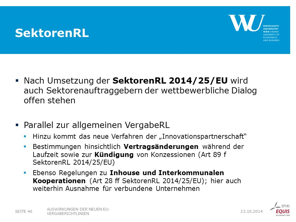 """SektorenRL  Nach Umsetzung der SektorenRL 2014/25/EU wird auch Sektorenauftraggebern der wettbewerbliche Dialog offen stehen  Parallel zur allgemeinen VergabeRL  Hinzu kommt das neue Verfahren der """"Innovationspartnerschaft  Bestimmungen hinsichtlich Vertragsänderungen während der Laufzeit sowie zur Kündigung von Konzessionen (Art 89 f SektorenRL 2014/25/EU)  Ebenso Regelungen zu Inhouse und Interkommunalen Kooperationen (Art 28 ff SektorenRL 2014/25/EU); hier auch weiterhin Ausnahme für verbundene Unternehmen AUSWIRKUNGEN DER NEUEN EU- VERGABERICHTLINIEN SEITE 46 23.10.2014"""