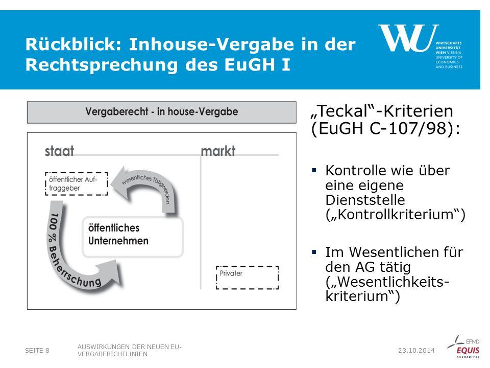 """Rückblick: Inhouse-Vergabe in der Rechtsprechung des EuGH I AUSWIRKUNGEN DER NEUEN EU- VERGABERICHTLINIEN SEITE 8 23.10.2014 """"Teckal -Kriterien (EuGH C-107/98):  Kontrolle wie über eine eigene Dienststelle (""""Kontrollkriterium )  Im Wesentlichen für den AG tätig (""""Wesentlichkeits- kriterium )"""