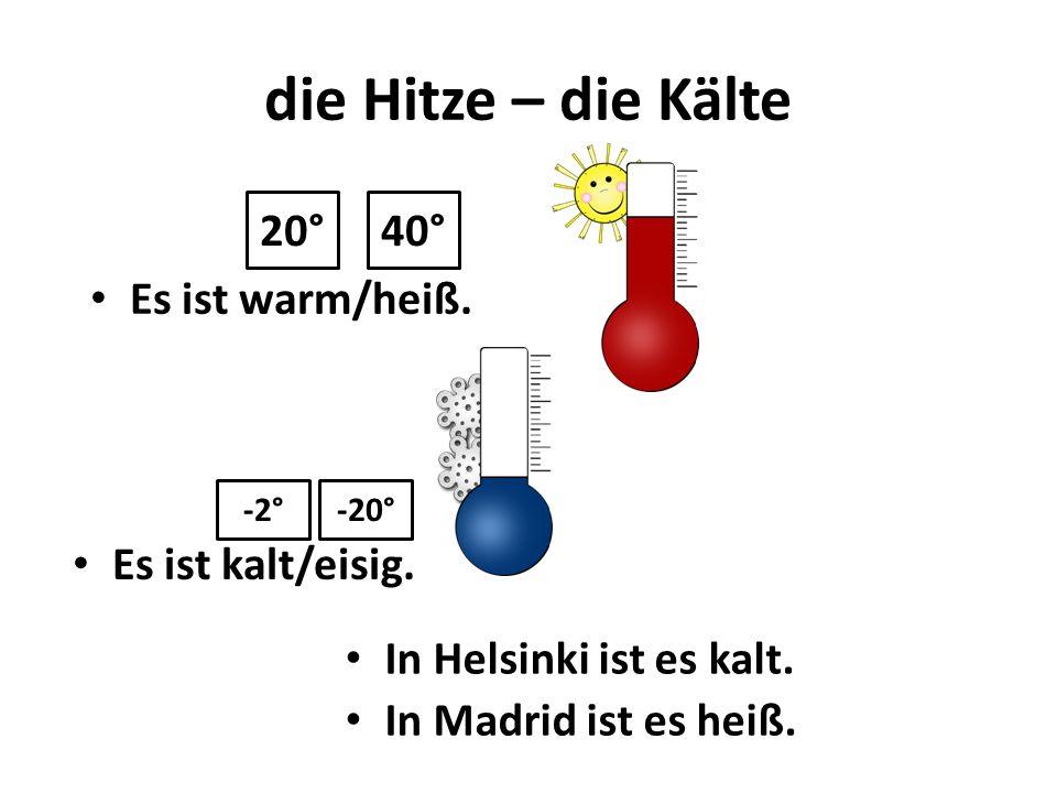 die Hitze – die Kälte Es ist kalt/eisig. 20°40° Es ist warm/heiß. -20°-2° In Helsinki ist es kalt. In Madrid ist es heiß.