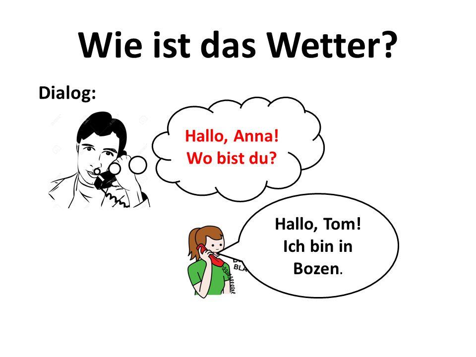 Wie ist das Wetter? Dialog: Hallo, Tom! Ich bin in Bozen. Hallo, Anna! Wo bist du?