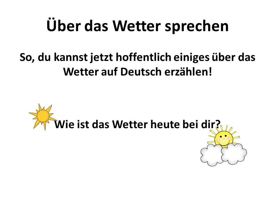 Über das Wetter sprechen So, du kannst jetzt hoffentlich einiges über das Wetter auf Deutsch erzählen! Wie ist das Wetter heute bei dir?