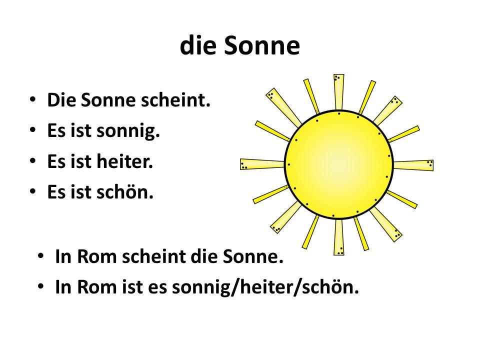 die Sonne Die Sonne scheint. Es ist sonnig. Es ist heiter. Es ist schön. In Rom scheint die Sonne. In Rom ist es sonnig/heiter/schön.