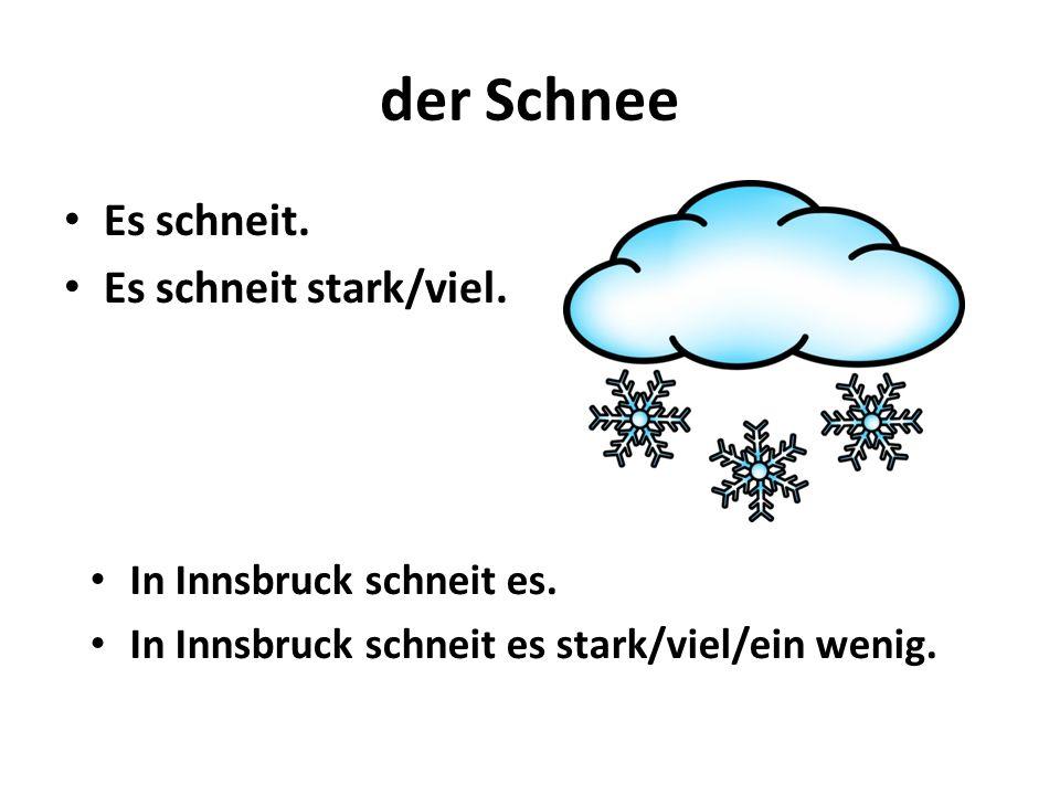 der Schnee Es schneit. Es schneit stark/viel. In Innsbruck schneit es. In Innsbruck schneit es stark/viel/ein wenig.