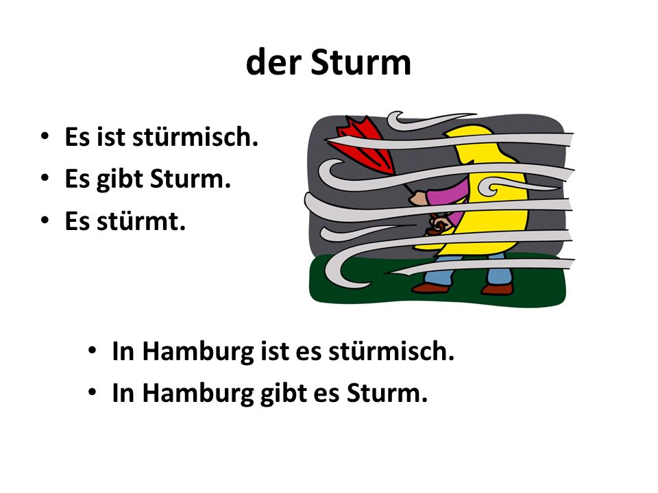 der Sturm Es ist stürmisch. Es gibt Sturm. Es stürmt. In Hamburg ist es stürmisch. In Hamburg gibt es Sturm.