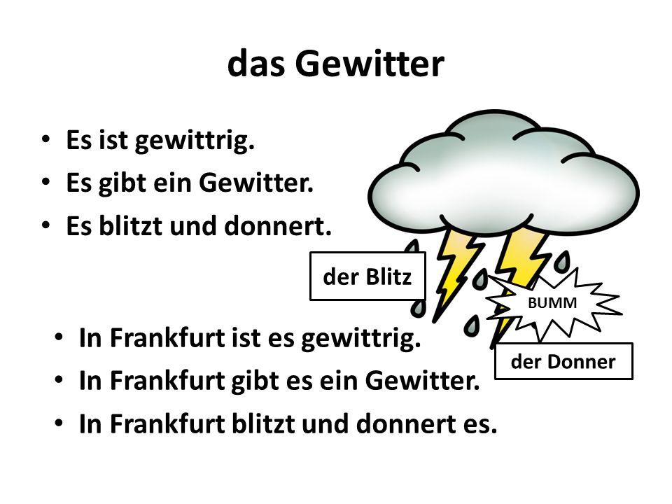 das Gewitter Es ist gewittrig. Es gibt ein Gewitter. Es blitzt und donnert. In Frankfurt ist es gewittrig. In Frankfurt gibt es ein Gewitter. In Frank