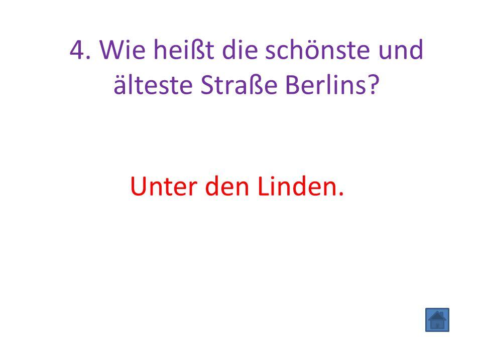 4. Wie heißt die schönste und älteste Straße Berlins Unter den Linden.