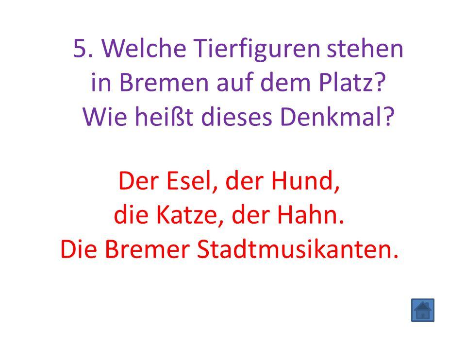 5. Welche Tierfiguren stehen in Bremen auf dem Platz? Wie heißt dieses Denkmal? Der Esel, der Hund, die Katze, der Hahn. Die Bremer Stadtmusikanten.