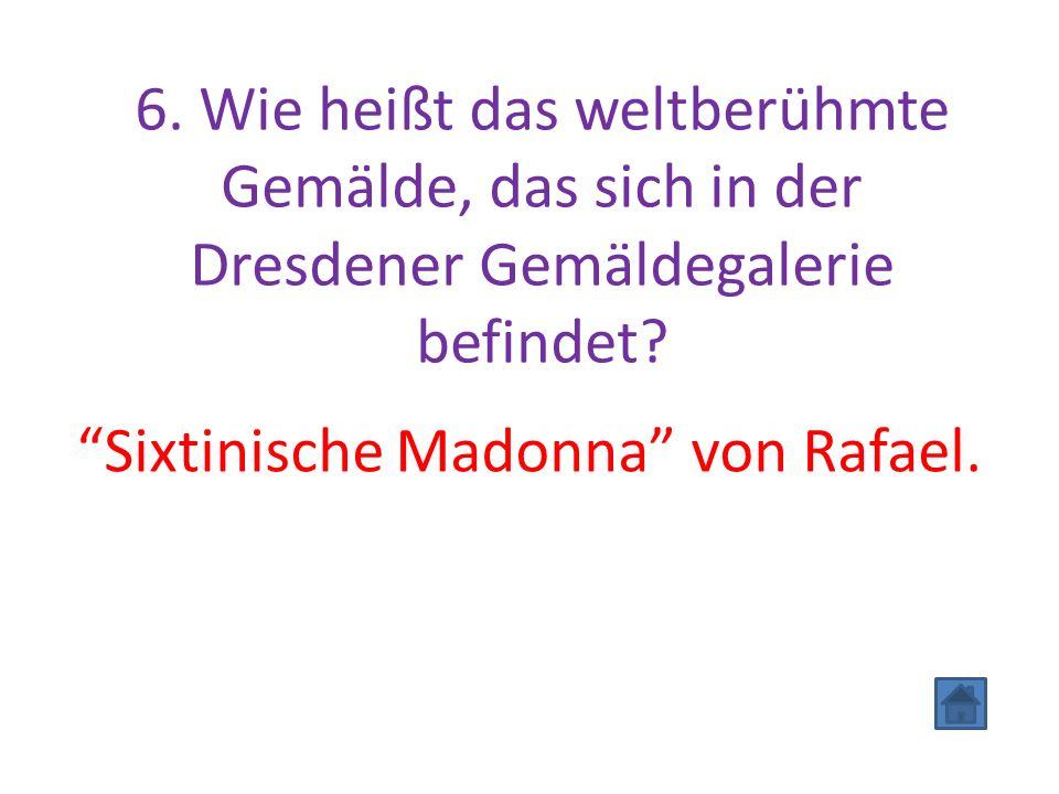 """6. Wie heißt das weltberühmte Gemälde, das sich in der Dresdener Gemäldegalerie befindet? """"Sixtinische Madonna"""" von Rafael."""