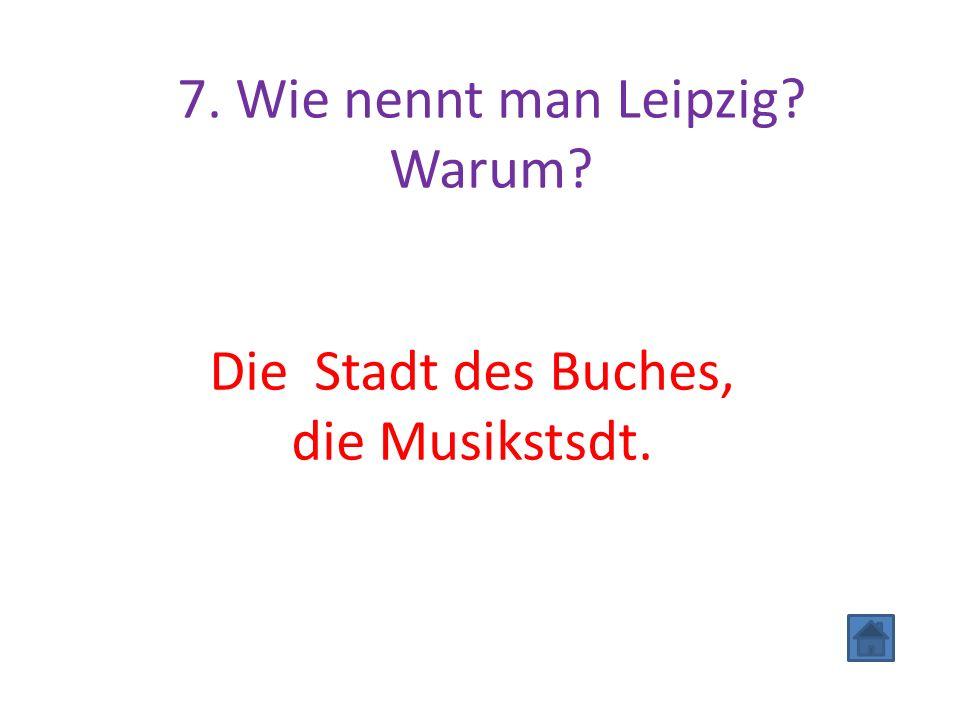 7. Wie nennt man Leipzig? Warum? Die Stadt des Buches, die Musikstsdt.