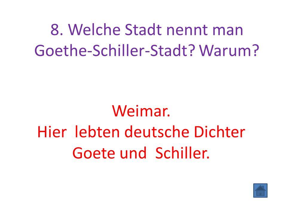 8. Welche Stadt nennt man Goethe-Schiller-Stadt? Warum? Weimar. Hier lebten deutsche Dichter Goete und Schiller.