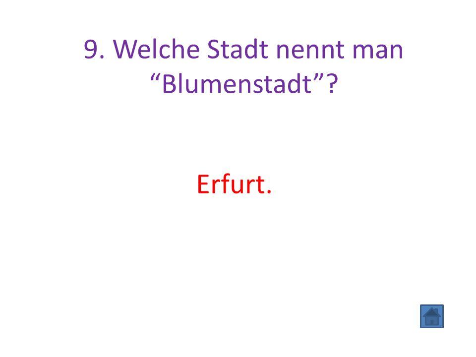"""9. Welche Stadt nennt man """"Blumenstadt""""? Erfurt."""