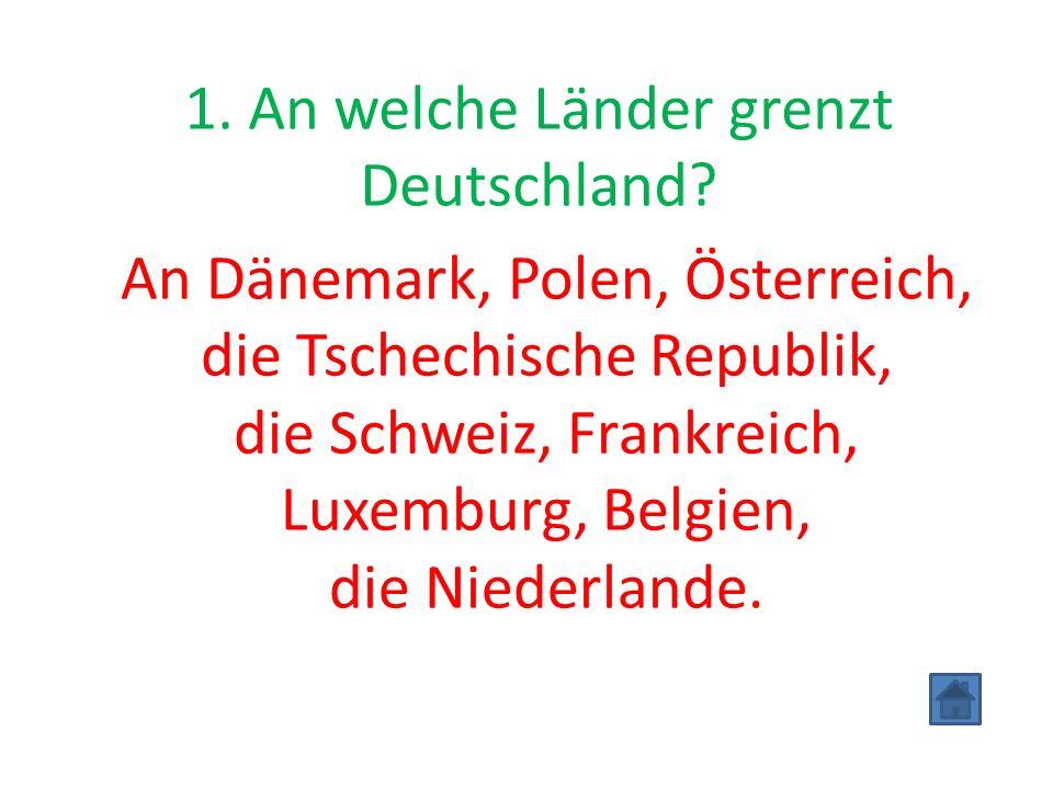 1. An welche Länder grenzt Deutschland? An Dänemark, Polen, Österreich, die Tschechische Republik, die Schweiz, Frankreich, Luxemburg, Belgien, die Ni