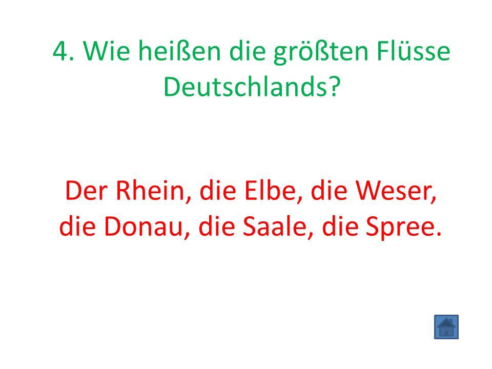 4. Wie heißen die größten Flüsse Deutschlands? Der Rhein, die Elbe, die Weser, die Donau, die Saale, die Spree.