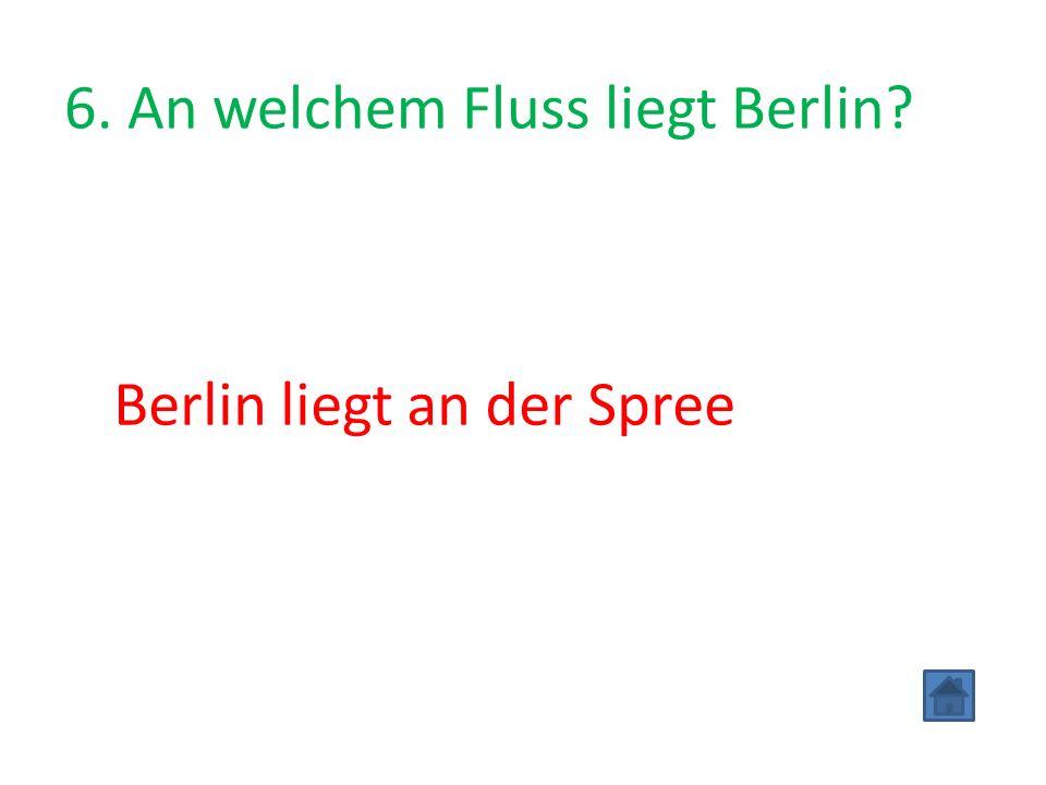 6. An welchem Fluss liegt Berlin Berlin liegt an der Spree