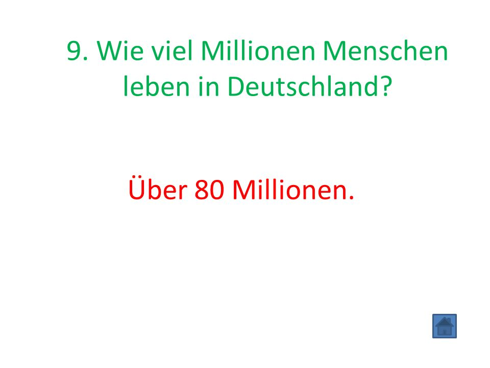 9. Wie viel Millionen Menschen leben in Deutschland? Über 80 Millionen.