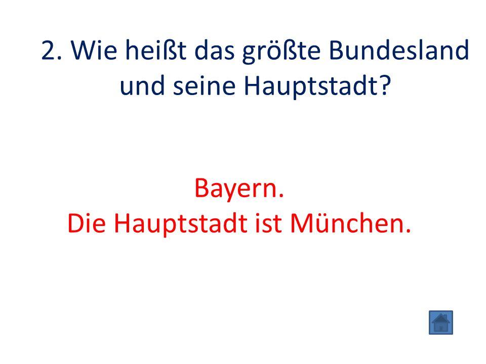 2. Wie heißt das größte Bundesland und seine Hauptstadt Bayern. Die Hauptstadt ist München.
