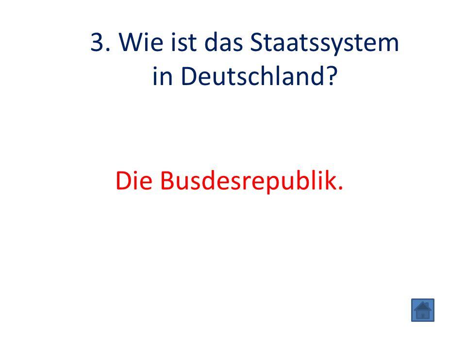 3. Wie ist das Staatssystem in Deutschland Die Busdesrepublik.