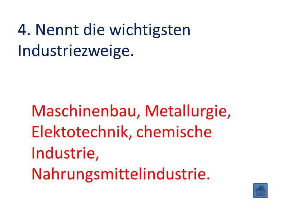 4. Nennt die wichtigsten Industriezweige. Maschinenbau, Metallurgie, Elektotechnik, chemische Industrie, Nahrungsmittelindustrie.