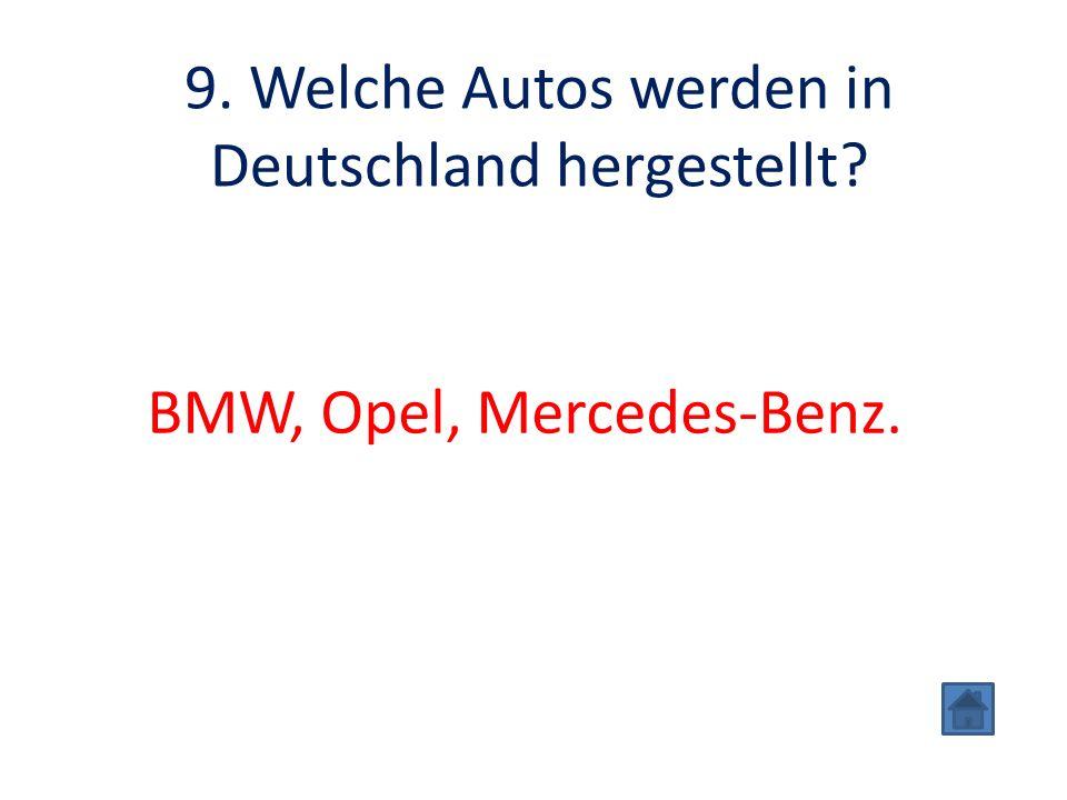 9. Welche Autos werden in Deutschland hergestellt? BMW, Opel, Mercedes-Benz.