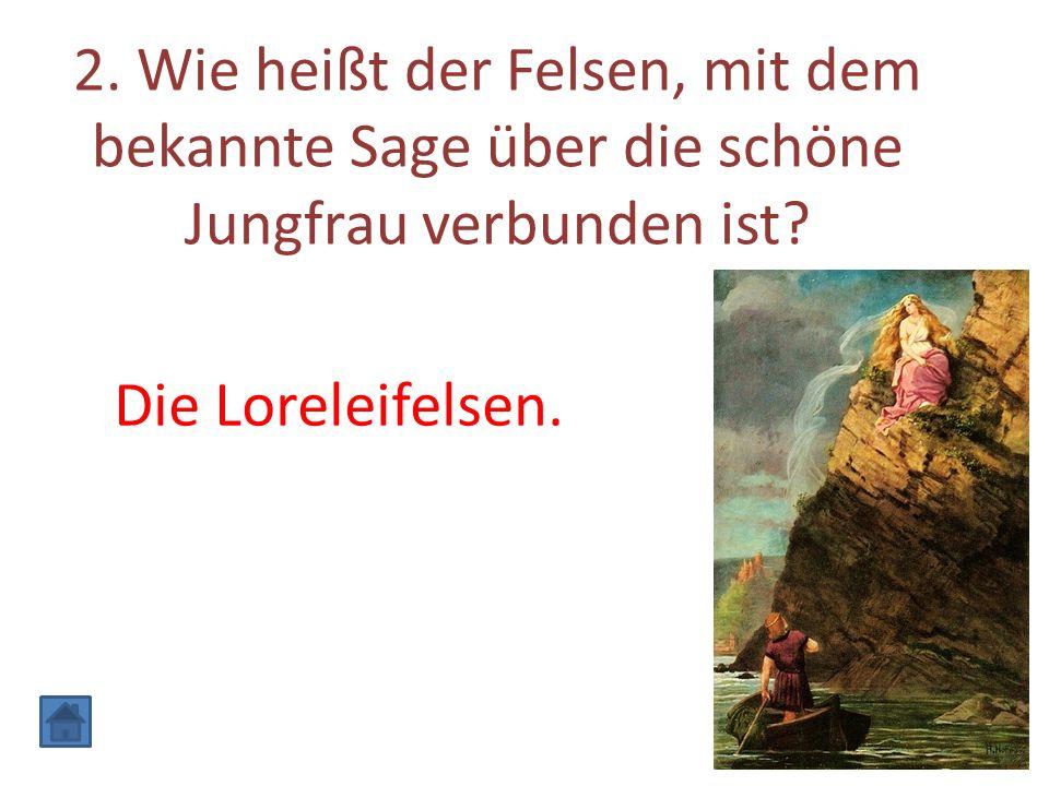 2. Wie heißt der Felsen, mit dem bekannte Sage über die schöne Jungfrau verbunden ist? Die Loreleifelsen.