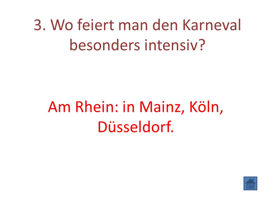 3. Wo feiert man den Karneval besonders intensiv Am Rhein: in Mainz, Köln, Düsseldorf.