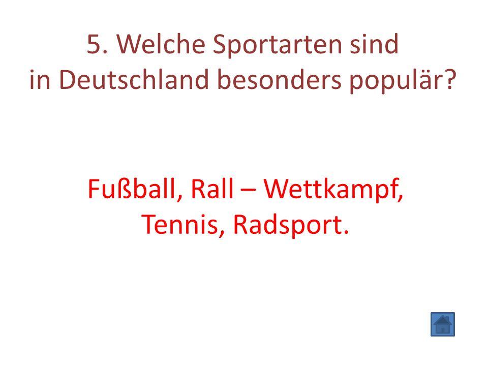 5. Welche Sportarten sind in Deutschland besonders populär? Fußball, Rall – Wettkampf, Tennis, Radsport.
