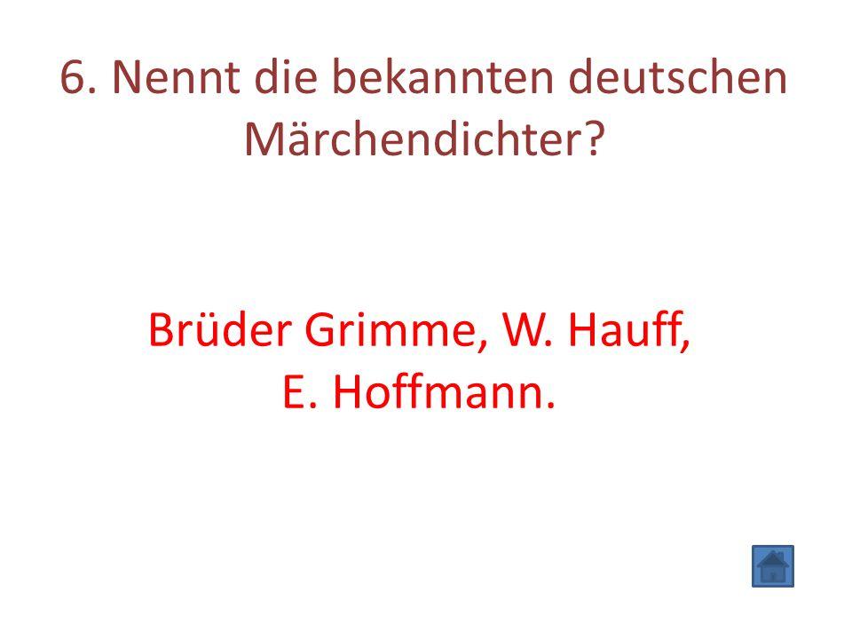 6. Nennt die bekannten deutschen Märchendichter Brüder Grimme, W. Hauff, E. Hoffmann.